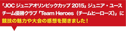 「JOCジュニアオリンピックカップ2015」 ジュニア・ユースチーム優勝クラブ 「Team Heroes(チームヒーローズ)」に競技の魅力や大会の感想を聞きました!